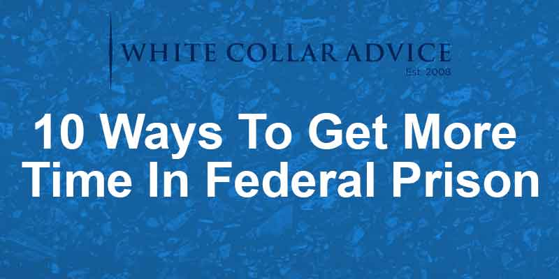10 Ways To Get More Time In Federal Prison