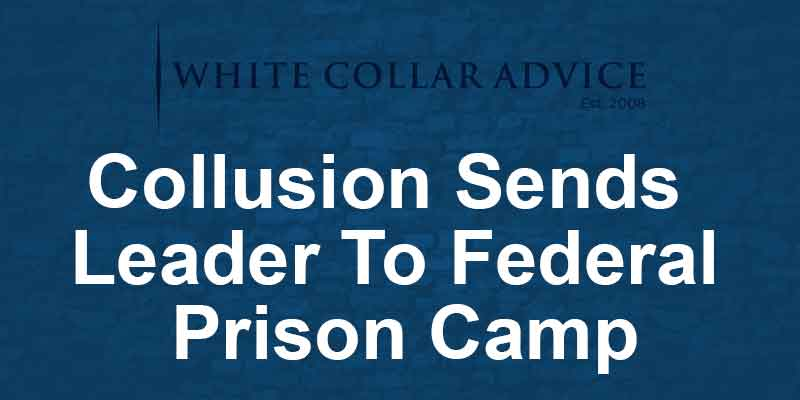 Collusion Sends Leader To Federal Prison Camp