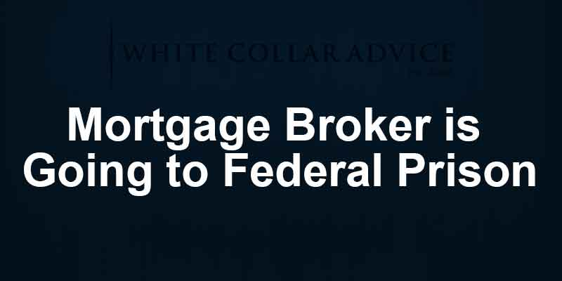 Mortgage Broker is Going to Federal Prison