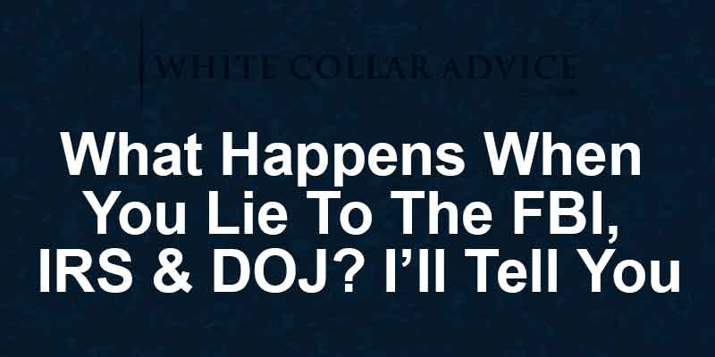What Happens When You Lie To The FBI, IRS & DOJ? I'll Tell You