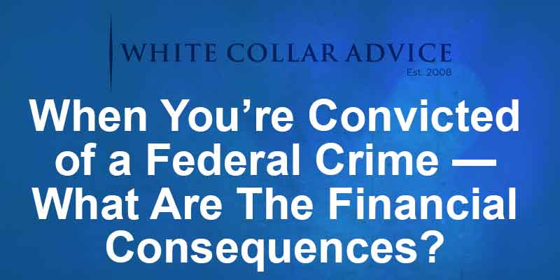 When You're Convicted of a Federal Crime — What Are The Financial Consequences?