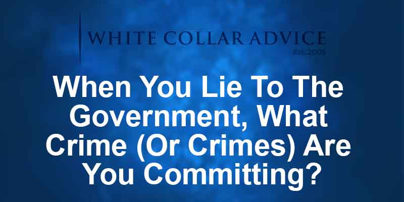 When You Lie To The Government, What Crime (Or Crimes) Are You Committing?